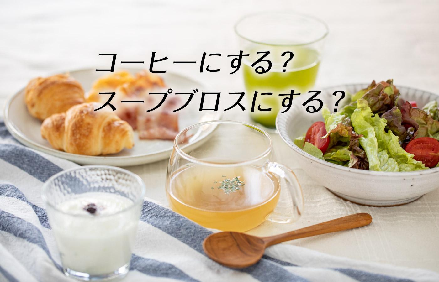 朝、コーヒーにする?スープブロスにする?